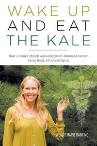 Wake Up and Eat the Kale - How I Healed Myself Naturally from Ad