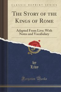 The Story of the Kings of Rome: Adapted from Livy; With Notes an