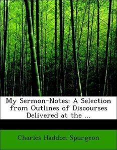 My Sermon-Notes: A Selection from Outlines of Discourses Deliver