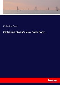 Catherine Owen\'s New Cook Book ..