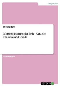 Metropolisierung der Erde - Aktuelle Prozesse und Trends