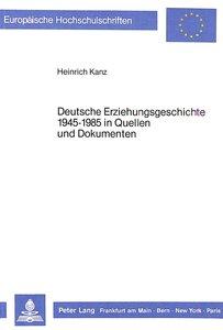 Deutsche Erziehungsgeschichte 1945-1985 in Quellen und Dokumente