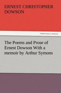 The Poems and Prose of Ernest Dowson With a memoir by Arthur Sym