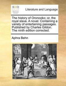 The history of Oronooko; or, the royal slave. A novel. Containin