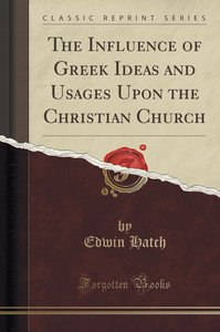 The Influence of Greek Ideas and Usages Upon the Christian Churc
