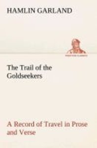 The Trail of the Goldseekers A Record of Travel in Prose and Ver