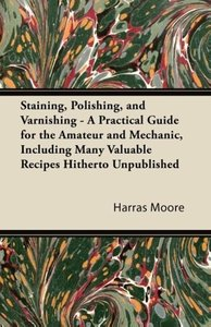 Staining, Polishing, and Varnishing - A Practical Guide for the