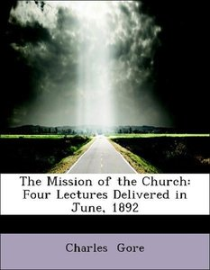 The Mission of the Church: Four Lectures Delivered in June, 1892