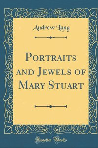 Portraits and Jewels of Mary Stuart (Classic Reprint)