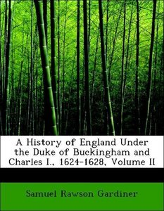 A History of England Under the Duke of Buckingham and Charles I.
