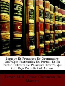 Logique Et Principes De Grammaire: Ouvrages Posthumes En Partie,