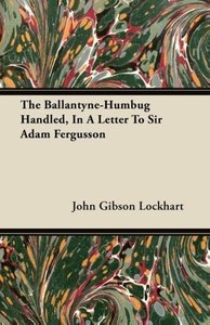 The Ballantyne-Humbug Handled, in a Letter to Sir Adam Fergusson