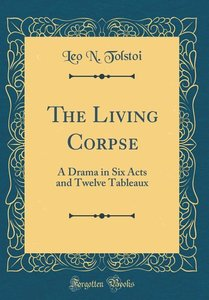 The Living Corpse: A Drama in Six Acts and Twelve Tableaux (Clas