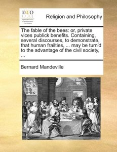 The fable of the bees: or, private vices publick benefits. Conta