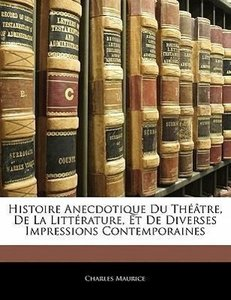 Histoire Anecdotique Du Théâtre, De La Littérature, Et De Divers