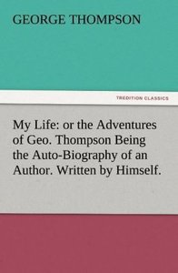 My Life: or the Adventures of Geo. Thompson Being the Auto-Biogr