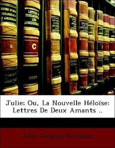 Julie; Ou, La Nouvelle Héloïse: Lettres De Deux Amants ..