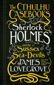 The Cthulhu Casebooks - Sherlock Holmes and the Sussex Sea-Devil