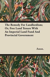 The Remedy For Landlordism; Or, Free Land Tenure With An Imperia