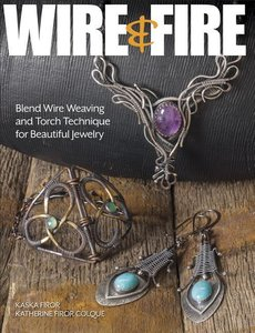 Wire & Fire: Blend Wire Weaving and Torch Techniques for Beautif