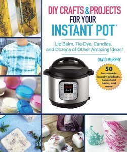 Instant Pot Hacks: Lip Balm, Tie Dye, Candles, and Dozens of Oth