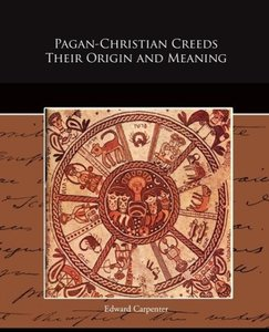 Pagan-Christian Creeds Their Origin and Meaning