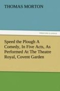 Speed the Plough A Comedy, In Five Acts, As Performed At The The