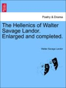 The Hellenics of Walter Savage Landor. Enlarged and completed.