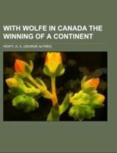 With Wolfe in Canada The Winning of a Continent