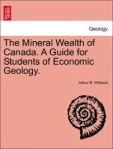 The Mineral Wealth of Canada. A Guide for Students of Economic G