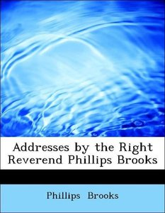 Addresses by the Right Reverend Phillips Brooks