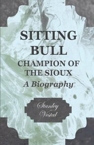 Sitting Bull - Champion Of The Sioux - A Biography