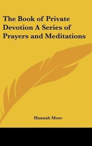 The Book of Private Devotion A Series of Prayers and Meditations