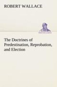 The Doctrines of Predestination, Reprobation, and Election