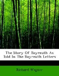 The Story Of Bayreuth As Told In The Bayreuth Letters
