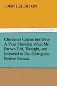 Christmas Comes but Once A Year Showing What Mr. Brown Did, Thou