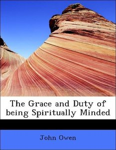 The Grace and Duty of being Spiritually Minded