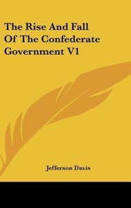 The Rise And Fall Of The Confederate Government V1