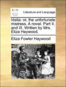 Idalia: or, the unfortunate mistress. A novel. Part II. and III.