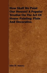 How Shall We Paint Our Houses? A Popular Treatise On The Art Of