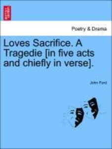 Loves Sacrifice. A Tragedie [in five acts and chiefly in verse].