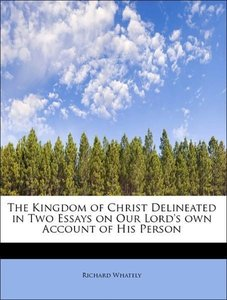 The Kingdom of Christ Delineated in Two Essays on Our Lord's ow