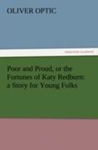 Poor and Proud, or the Fortunes of Katy Redburn: a Story for You