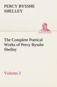 The Complete Poetical Works of Percy Bysshe Shelley - Volume 2