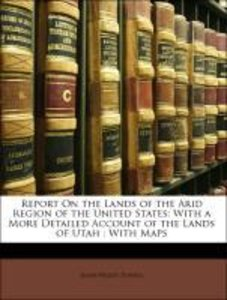 Report On the Lands of the Arid Region of the United States: Wit