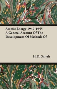 Atomic Energy 1940-1945 - A General Account Of The Development O