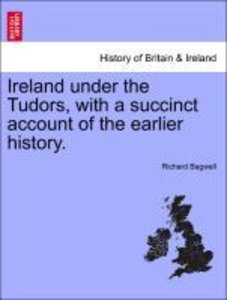 Ireland under the Tudors, with a succinct account of the earlier
