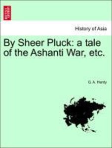 By Sheer Pluck: a tale of the Ashanti War, etc.
