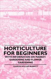 Horticulture for Beginners - With Information on Market-Gardenin