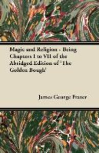 Magic and Religion - Being Chapters I to VII of the Abridged Edi